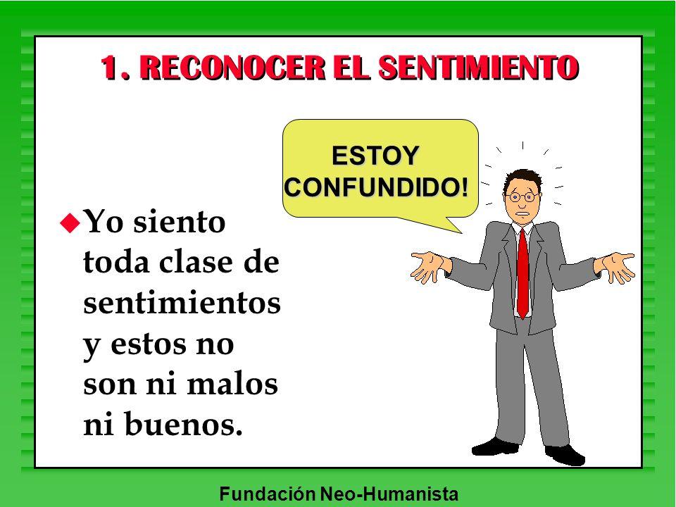 Fundación Neo-Humanista 1. RECONOCER EL SENTIMIENTO u Yo siento toda clase de sentimientos y estos no son ni malos ni buenos. ESTOYCONFUNDIDO!