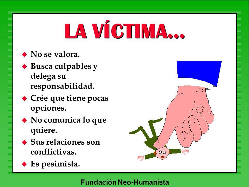 Fundación Neo-Humanista LA VÍCTIMA... u No se valora. u Busca culpables y delega su responsabilidad. u Crée que tiene pocas opciones. u No comunica lo