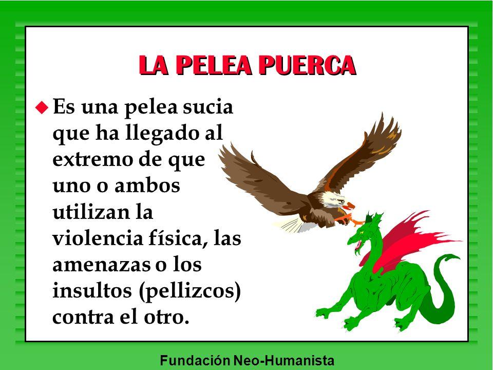 Fundación Neo-Humanista LA PELEA PUERCA u Es una pelea sucia que ha llegado al extremo de que uno o ambos utilizan la violencia física, las amenazas o