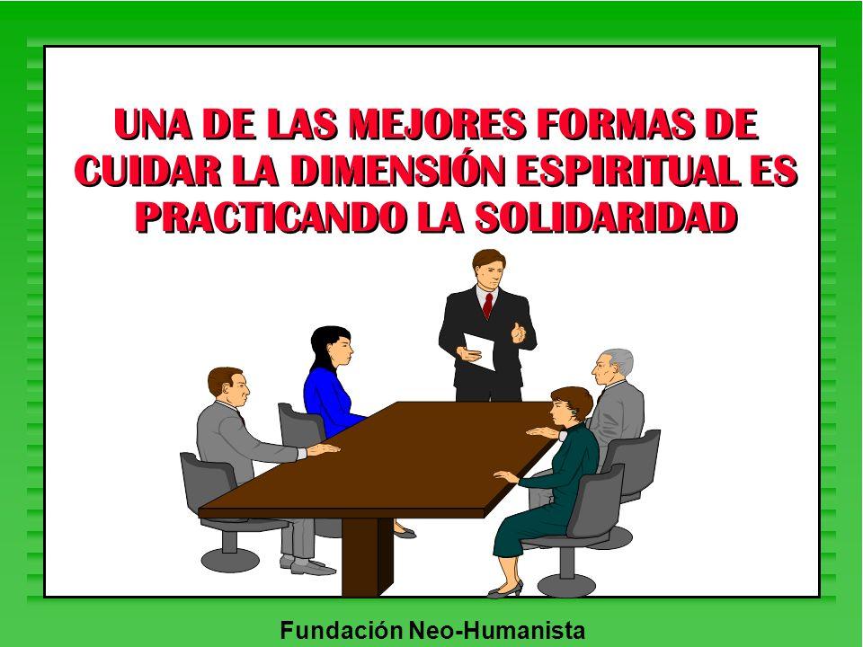 Fundación Neo-Humanista UNA DE LAS MEJORES FORMAS DE CUIDAR LA DIMENSIÓN ESPIRITUAL ES PRACTICANDO LA SOLIDARIDAD