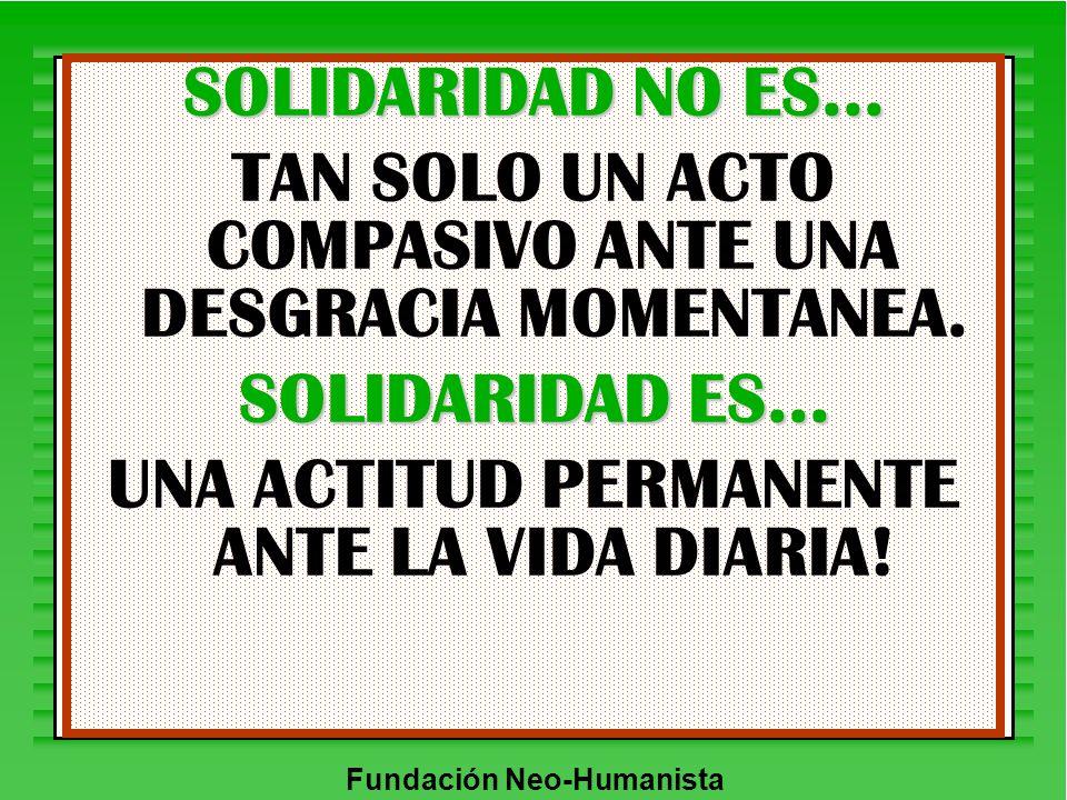 Fundación Neo-Humanista SOLIDARIDAD NO ES... TAN SOLO UN ACTO COMPASIVO ANTE UNA DESGRACIA MOMENTANEA. SOLIDARIDAD ES... UNA ACTITUD PERMANENTE ANTE L