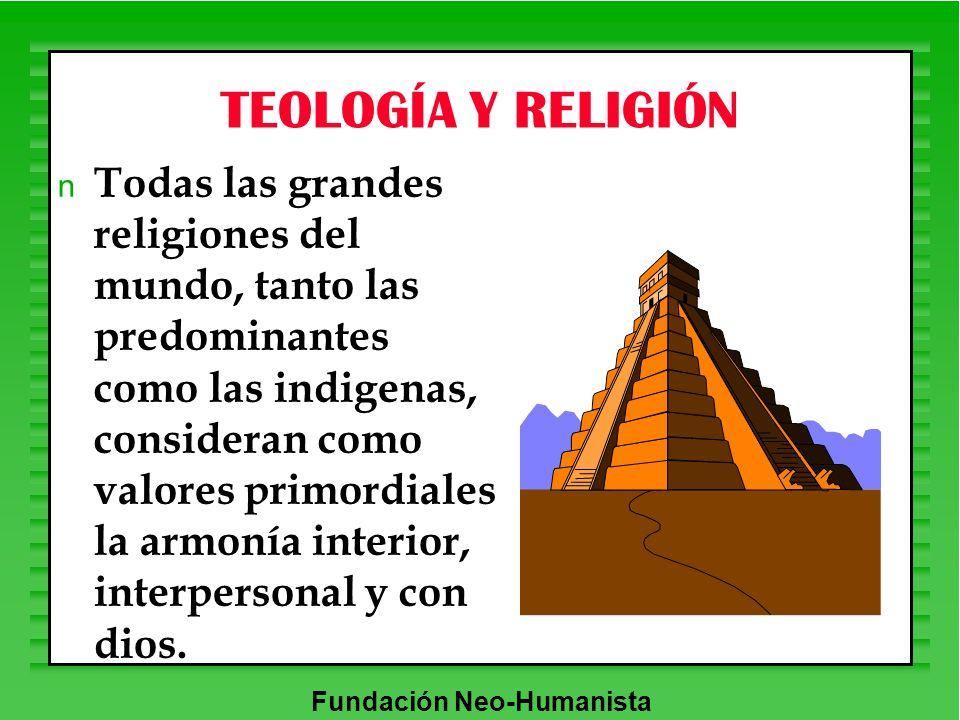 Fundación Neo-Humanista TEOLOGÍA Y RELIGIÓN n Todas las grandes religiones del mundo, tanto las predominantes como las indigenas, consideran como valo