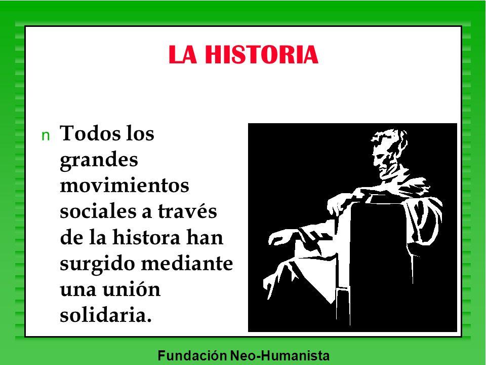 Fundación Neo-Humanista LA HISTORIA n Todos los grandes movimientos sociales a través de la histora han surgido mediante una unión solidaria.