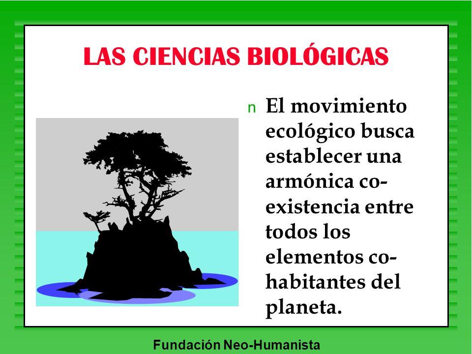 Fundación Neo-Humanista LAS CIENCIAS BIOLÓGICAS n El movimiento ecológico busca establecer una armónica co- existencia entre todos los elementos co- h