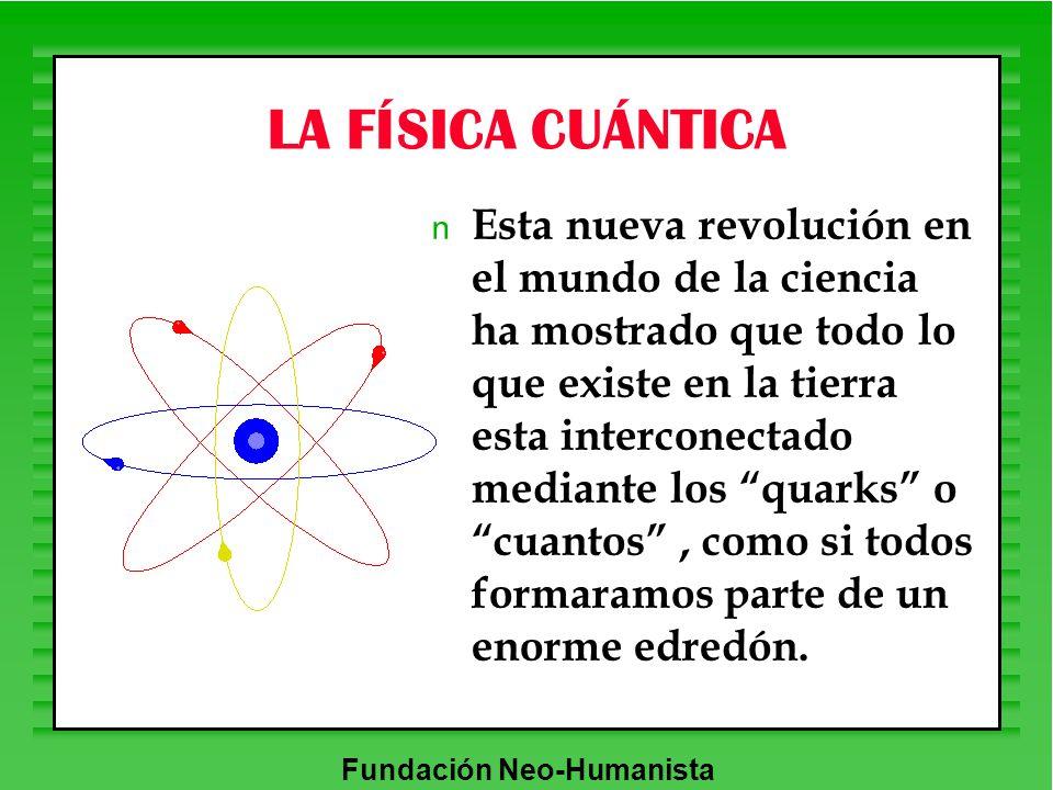 Fundación Neo-Humanista LA FÍSICA CUÁNTICA n Esta nueva revolución en el mundo de la ciencia ha mostrado que todo lo que existe en la tierra esta inte