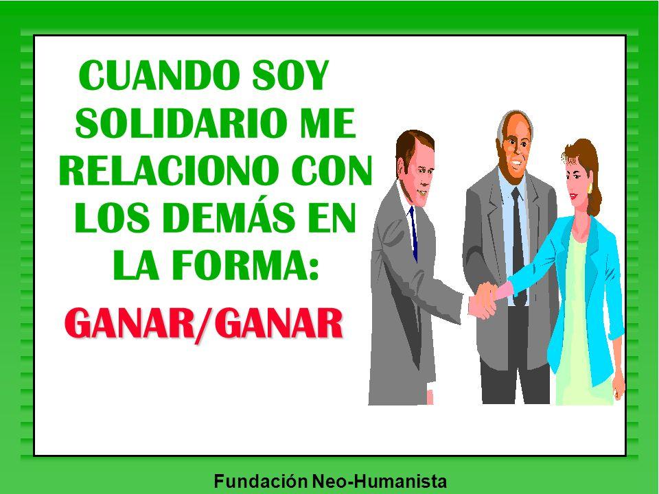 Fundación Neo-Humanista CUANDO SOY SOLIDARIO ME RELACIONO CON LOS DEMÁS EN LA FORMA:GANAR/GANAR