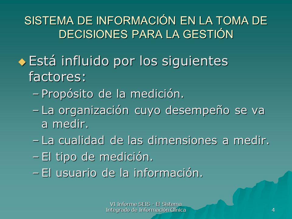 VI Informe SEIS - El Sistema Integrado de Información Clínica 4 SISTEMA DE INFORMACIÓN EN LA TOMA DE DECISIONES PARA LA GESTIÓN Está influido por los siguientes factores: Está influido por los siguientes factores: –Propósito de la medición.
