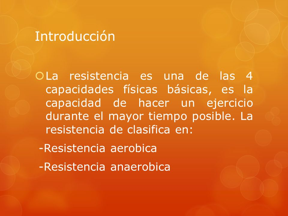 Introducción La resistencia es una de las 4 capacidades físicas básicas, es la capacidad de hacer un ejercicio durante el mayor tiempo posible. La res