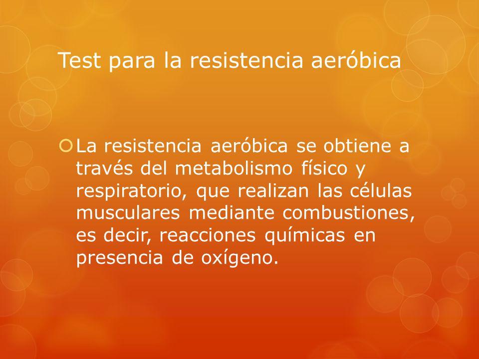 Test para la resistencia aeróbica La resistencia aeróbica se obtiene a través del metabolismo físico y respiratorio, que realizan las células muscular
