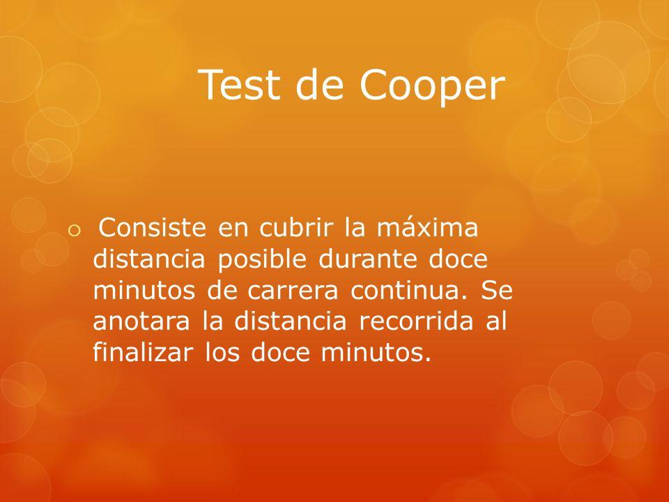 Test de Cooper Consiste en cubrir la máxima distancia posible durante doce minutos de carrera continua. Se anotara la distancia recorrida al finalizar