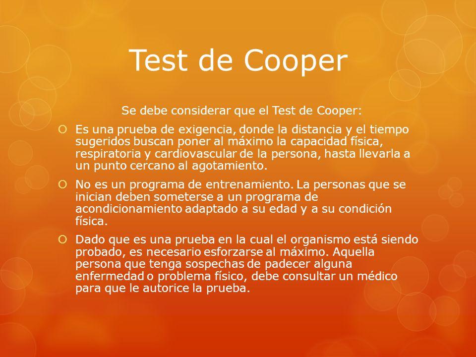 Test de Cooper Se debe considerar que el Test de Cooper: Es una prueba de exigencia, donde la distancia y el tiempo sugeridos buscan poner al máximo l