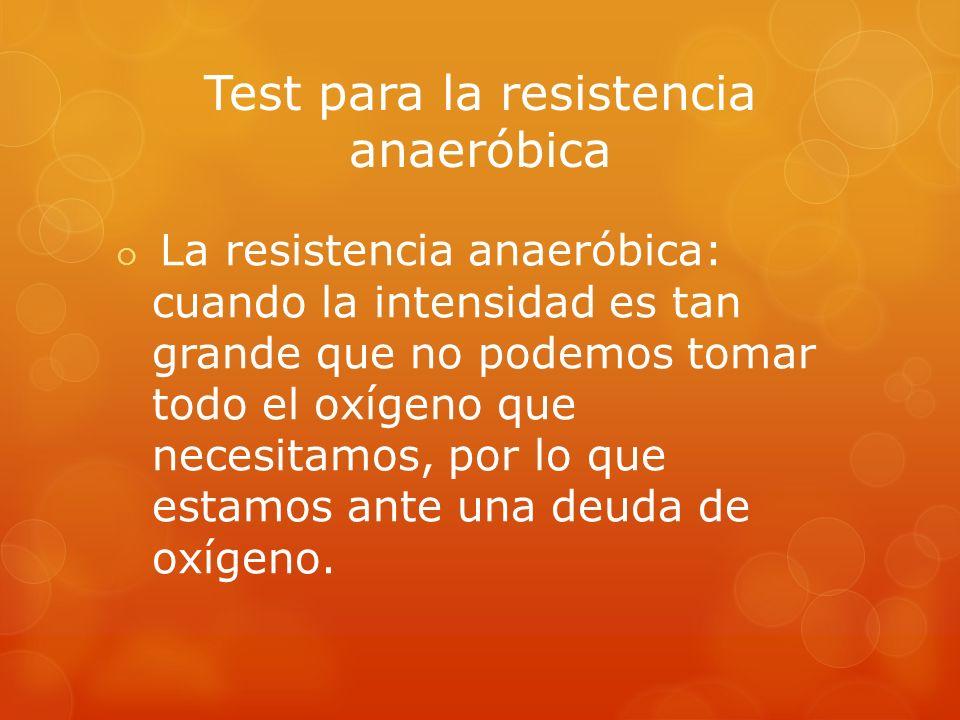 Test para la resistencia anaeróbica La resistencia anaeróbica: cuando la intensidad es tan grande que no podemos tomar todo el oxígeno que necesitamos