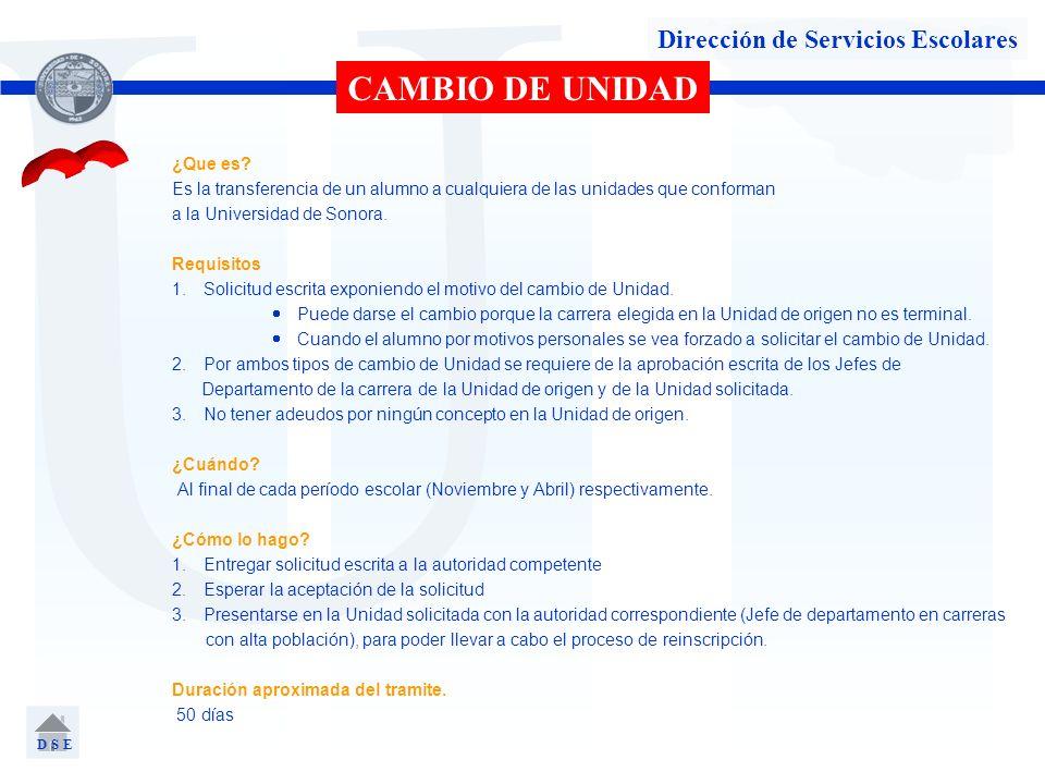 U Dirección de Servicios Escolares CAMBIO DE UNIDAD ¿Que es? Es la transferencia de un alumno a cualquiera de las unidades que conforman a la Universi