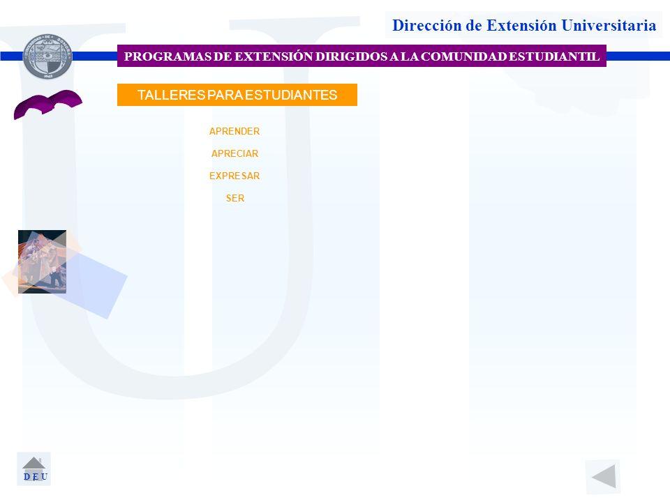 U Dirección de Extensión Universitaria PROGRAMAS DE EXTENSIÓN DIRIGIDOS A LA COMUNIDAD ESTUDIANTIL EXPRESAR APRENDER APRECIAR TALLERES PARA ESTUDIANTE