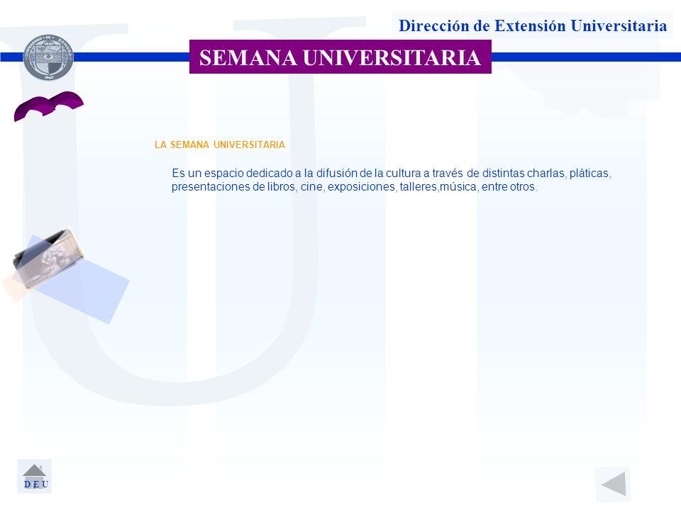 U Dirección de Extensión Universitaria SEMANA UNIVERSITARIA D E U LA SEMANA UNIVERSITARIA Es un espacio dedicado a la difusión de la cultura a través