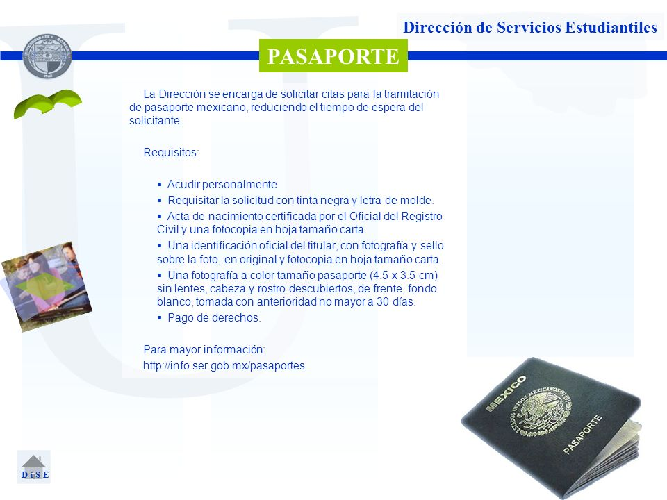 U Dirección de Servicios Estudiantiles PASAPORTE D i S E La Dirección se encarga de solicitar citas para la tramitación de pasaporte mexicano, reducie