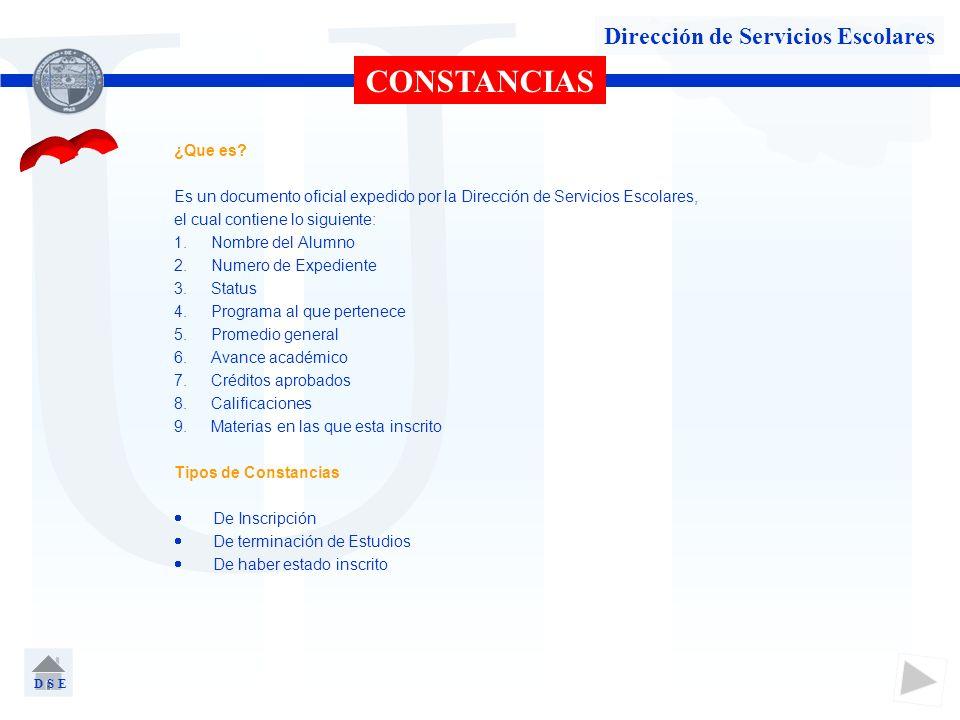 U Dirección de Servicios Escolares CONSTANCIAS ¿Que es? Es un documento oficial expedido por la Dirección de Servicios Escolares, el cual contiene lo