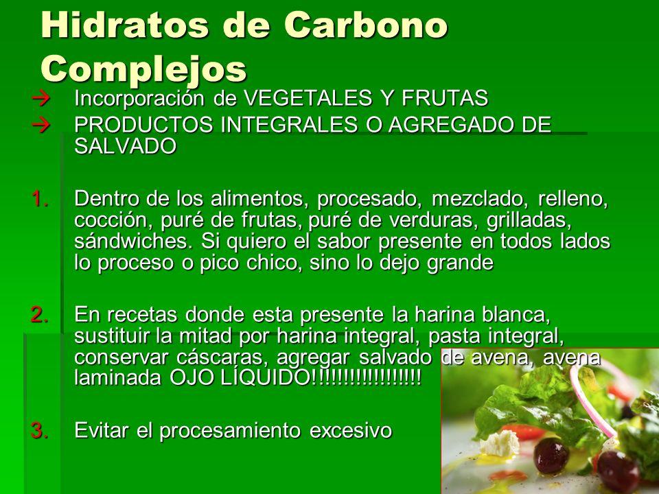 Hidratos de Carbono Complejos Incorporación de VEGETALES Y FRUTAS Incorporación de VEGETALES Y FRUTAS PRODUCTOS INTEGRALES O AGREGADO DE SALVADO PRODUCTOS INTEGRALES O AGREGADO DE SALVADO 1.Dentro de los alimentos, procesado, mezclado, relleno, cocción, puré de frutas, puré de verduras, grilladas, sándwiches.