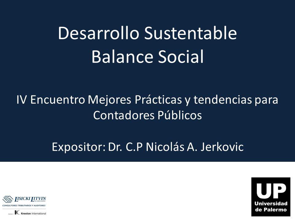 Desarrollo Sustentable Balance Social IV Encuentro Mejores Prácticas y tendencias para Contadores Públicos Expositor: Dr. C.P Nicolás A. Jerkovic