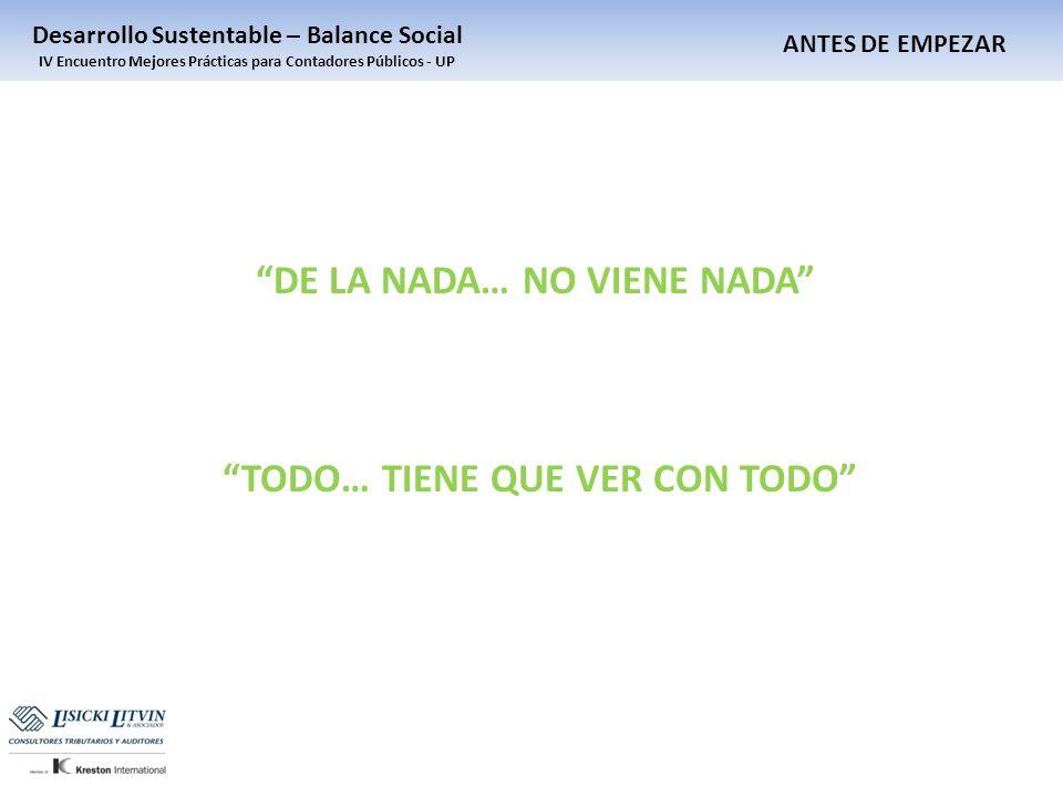 ANTES DE EMPEZAR Desarrollo Sustentable – Balance Social IV Encuentro Mejores Prácticas para Contadores Públicos - UP DE LA NADA… NO VIENE NADA TODO…