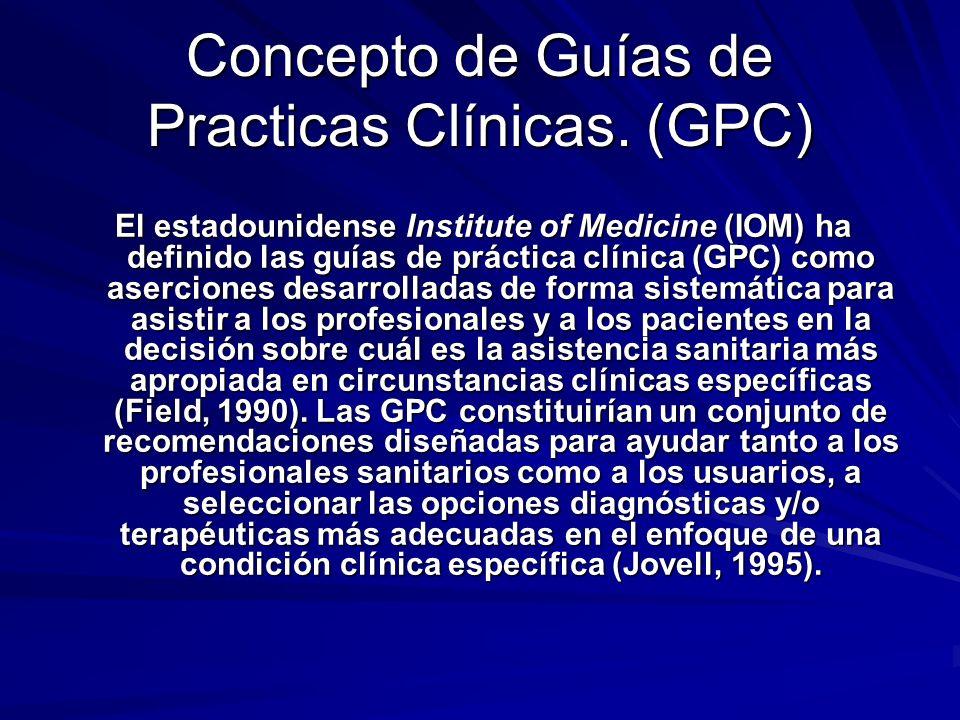 Concepto de Guías de Practicas Clínicas. (GPC) El estadounidense Institute of Medicine (IOM) ha definido las guías de práctica clínica (GPC) como aser