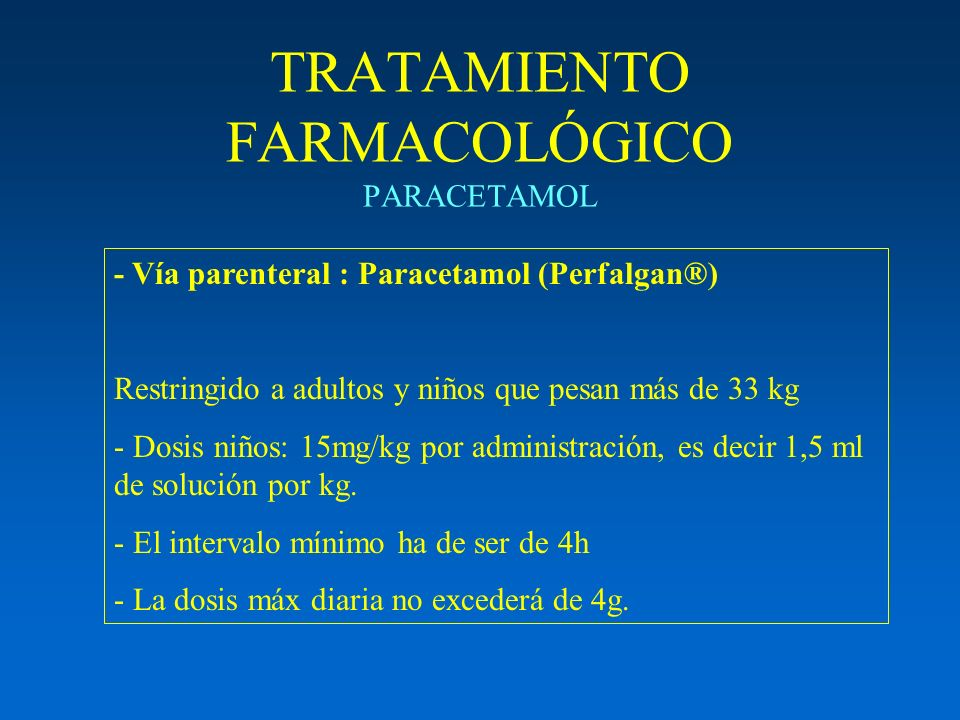 TRATAMIENTO FARMACOLÓGICO PARACETAMOL - Vía parenteral : Paracetamol (Perfalgan®) Restringido a adultos y niños que pesan más de 33 kg - Dosis niños: