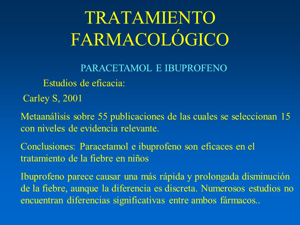 TRATAMIENTO FARMACOLÓGICO Estudios de eficacia: PARACETAMOL E IBUPROFENO Carley S, 2001 Metaanálisis sobre 55 publicaciones de las cuales se seleccion