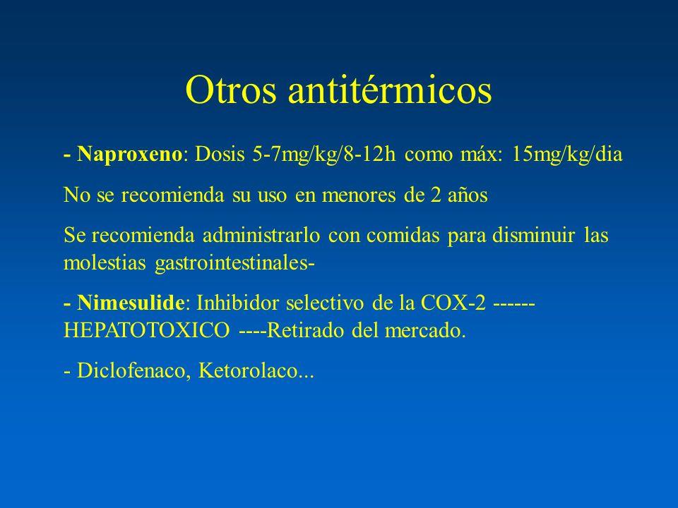 Otros antitérmicos - Naproxeno: Dosis 5-7mg/kg/8-12h como máx: 15mg/kg/dia No se recomienda su uso en menores de 2 años Se recomienda administrarlo co