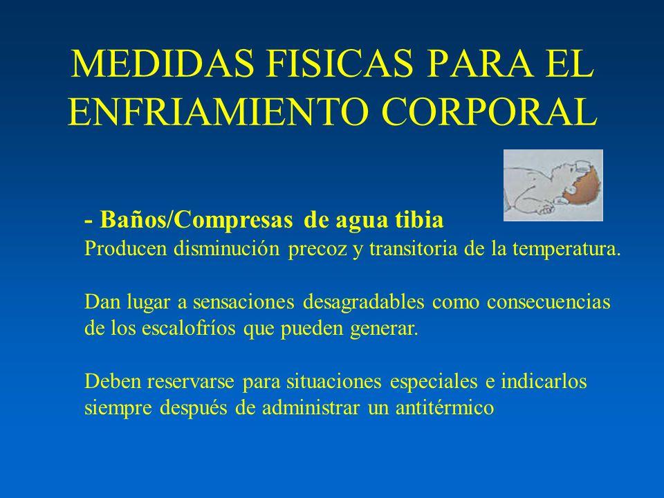 MEDIDAS FISICAS PARA EL ENFRIAMIENTO CORPORAL - Baños/Compresas de agua tibia Producen disminución precoz y transitoria de la temperatura. Dan lugar a