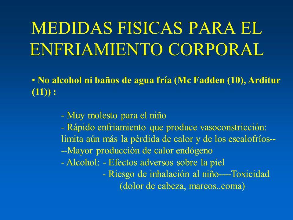 MEDIDAS FISICAS PARA EL ENFRIAMIENTO CORPORAL No alcohol ni baños de agua fría (Mc Fadden (10), Arditur (11)) : - Muy molesto para el niño - Rápido en
