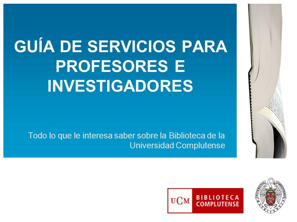 GUÍA DE SERVICIOS PARA PROFESORES E INVESTIGADORES Todo lo que le interesa saber sobre la Biblioteca de la Universidad Complutense