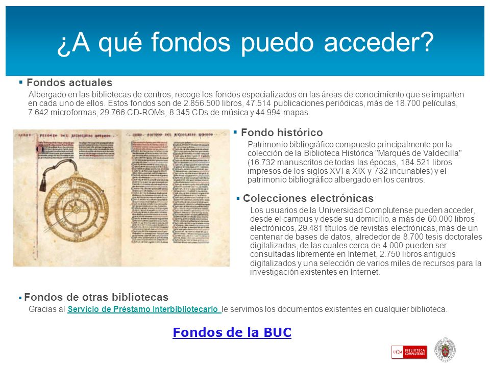 ¿A qué fondos puedo acceder? Fondos de la BUC Fondos actuales Albergado en las bibliotecas de centros, recoge los fondos especializados en las áreas d