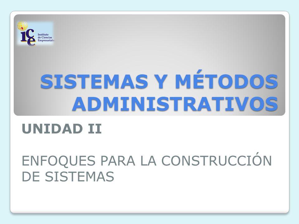 SISTEMAS Y MÉTODOS ADMINISTRATIVOS UNIDAD II ENFOQUES PARA LA CONSTRUCCIÓN DE SISTEMAS