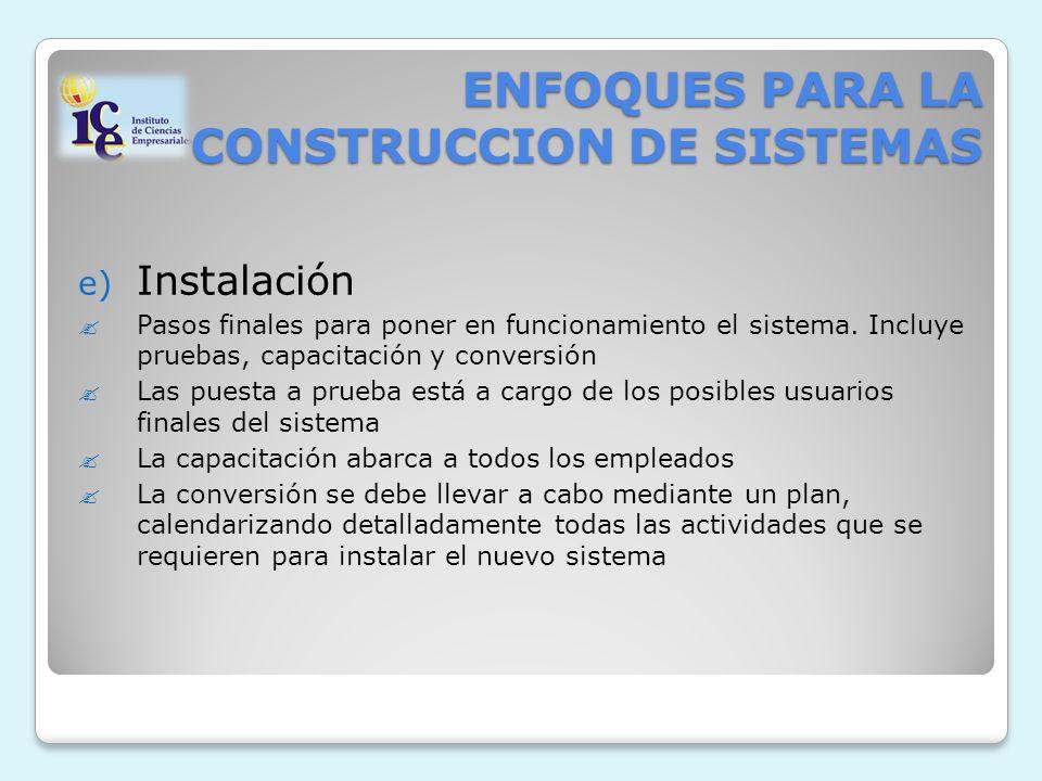 ENFOQUES PARA LA CONSTRUCCION DE SISTEMAS e) Instalación Pasos finales para poner en funcionamiento el sistema. Incluye pruebas, capacitación y conver