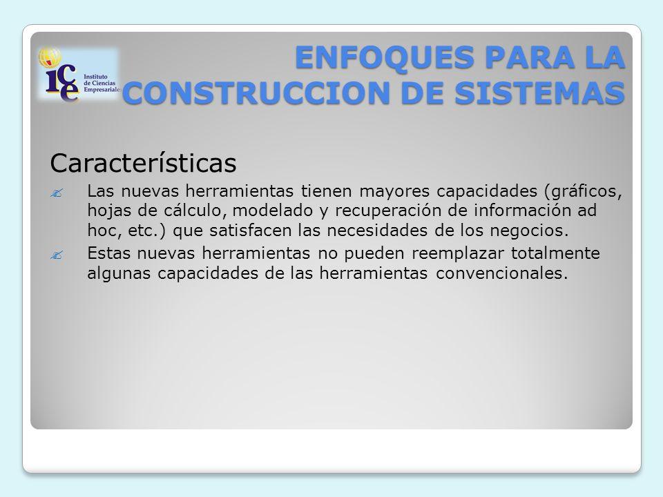 ENFOQUES PARA LA CONSTRUCCION DE SISTEMAS Características Las nuevas herramientas tienen mayores capacidades (gráficos, hojas de cálculo, modelado y r