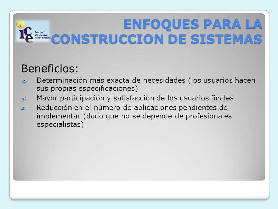 ENFOQUES PARA LA CONSTRUCCION DE SISTEMAS Beneficios: Determinación más exacta de necesidades (los usuarios hacen sus propias especificaciones) Mayor