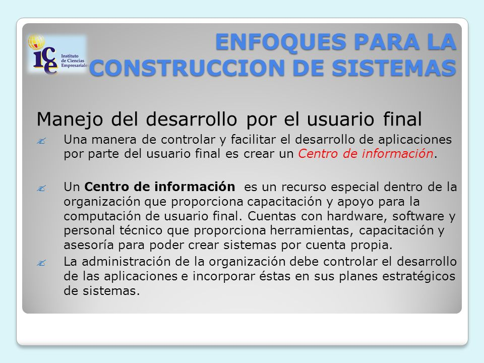 ENFOQUES PARA LA CONSTRUCCION DE SISTEMAS Manejo del desarrollo por el usuario final Una manera de controlar y facilitar el desarrollo de aplicaciones por parte del usuario final es crear un Centro de información.