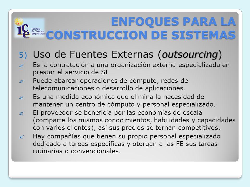 ENFOQUES PARA LA CONSTRUCCION DE SISTEMAS outsourcing 5) Uso de Fuentes Externas (outsourcing) Es la contratación a una organización externa especializada en prestar el servicio de SI Puede abarcar operaciones de cómputo, redes de telecomunicaciones o desarrollo de aplicaciones.