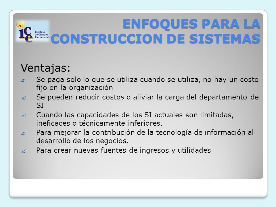 ENFOQUES PARA LA CONSTRUCCION DE SISTEMAS Ventajas: Se paga solo lo que se utiliza cuando se utiliza, no hay un costo fijo en la organización Se puede