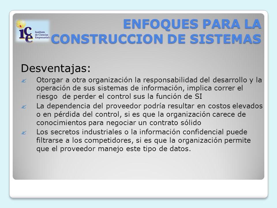 ENFOQUES PARA LA CONSTRUCCION DE SISTEMAS Desventajas: Otorgar a otra organización la responsabilidad del desarrollo y la operación de sus sistemas de