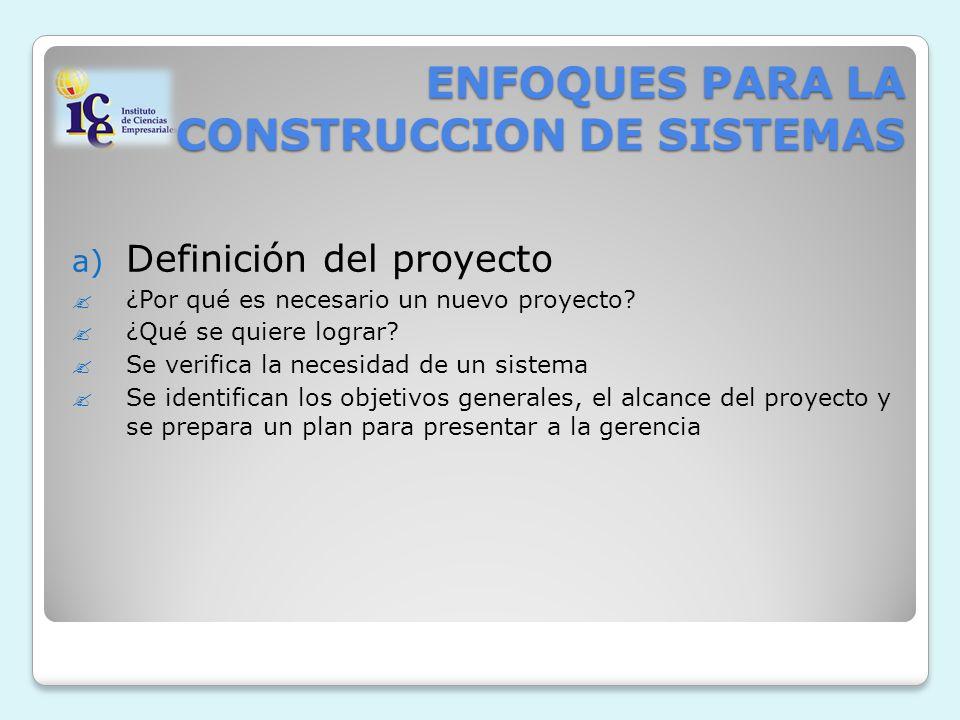 ENFOQUES PARA LA CONSTRUCCION DE SISTEMAS a) Definición del proyecto ¿Por qué es necesario un nuevo proyecto? ¿Qué se quiere lograr? Se verifica la ne