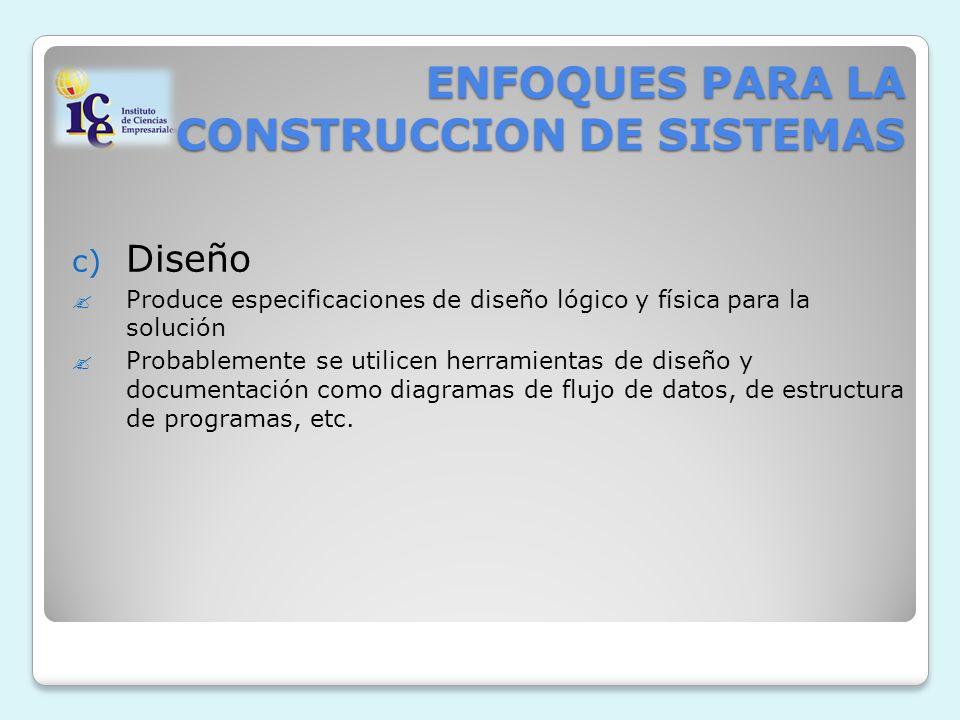 ENFOQUES PARA LA CONSTRUCCION DE SISTEMAS c) Diseño Produce especificaciones de diseño lógico y física para la solución Probablemente se utilicen herramientas de diseño y documentación como diagramas de flujo de datos, de estructura de programas, etc.