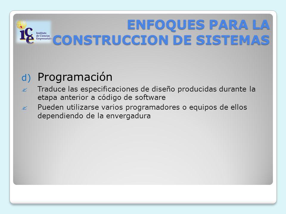 ENFOQUES PARA LA CONSTRUCCION DE SISTEMAS d) Programación Traduce las especificaciones de diseño producidas durante la etapa anterior a código de software Pueden utilizarse varios programadores o equipos de ellos dependiendo de la envergadura