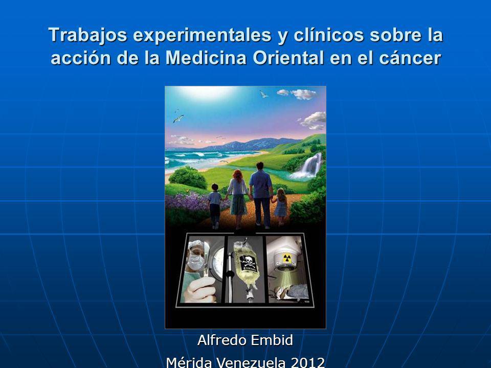 Trabajos experimentales y clínicos sobre la acción de la Medicina Oriental en el cáncer Alfredo Embid Mérida Venezuela 2012