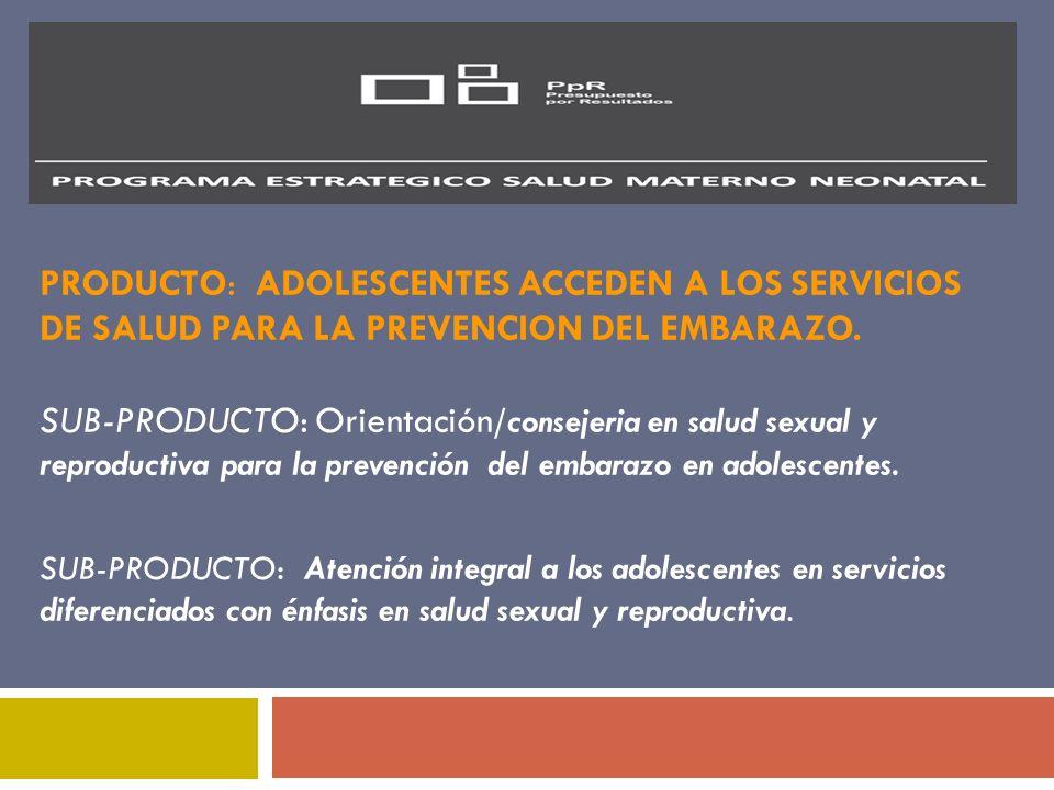 PRODUCTO: ADOLESCENTES ACCEDEN A LOS SERVICIOS DE SALUD PARA LA PREVENCION DEL EMBARAZO. SUB-PRODUCTO: Orientación /consejeria en salud sexual y repro