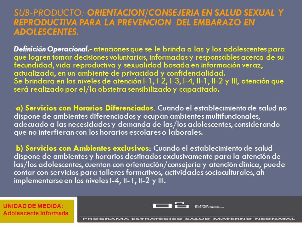 SUB-PRODUCTO: ORIENTACION/CONSEJERIA EN SALUD SEXUAL Y REPRODUCTIVA PARA LA PREVENCION DEL EMBARAZO EN ADOLESCENTES. Definición Operacional.- atencion