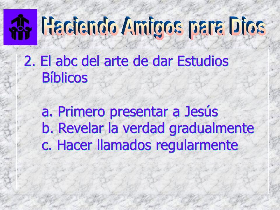 2. El abc del arte de dar Estudios Bíblicos a. Primero presentar a Jesús b. Revelar la verdad gradualmente c. Hacer llamados regularmente 2. El abc de