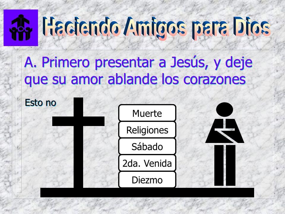 A. Primero presentar a Jesús, y deje que su amor ablande los corazones Muerte Religiones Sábado 2da. Venida Diezmo Esto no