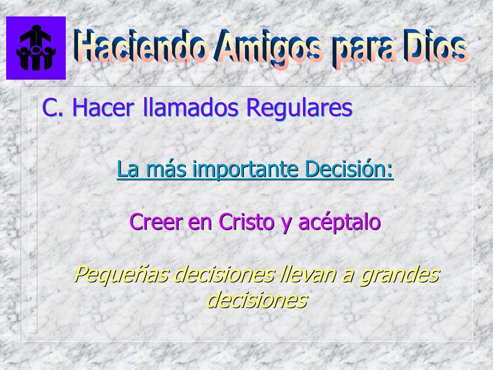 C. Hacer llamados Regulares La más importante Decisión: Creer en Cristo y acéptalo Pequeñas decisiones llevan a grandes decisiones La más importante D