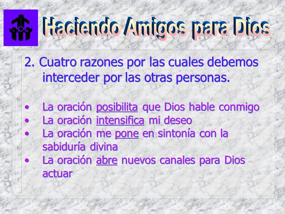 2. Cuatro razones por las cuales debemos interceder por las otras personas. La oración posibilita que Dios hable conmigo La oración intensifica mi des